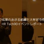 HR Techでどう成果のあがる組織と人を作るのか?HR Tech90イベントレポート